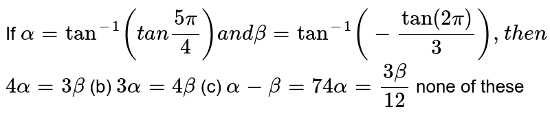 If `alpha=tan^(-1)(t a n(5pi)/4)a n dbeta=tan^(-1)(-tan(2pi)/3),t h e n`  `4alpha=3beta`  (b) `3alpha=4beta`  (c) `alpha-beta=74alpha=(3beta)/(12)`  none of these