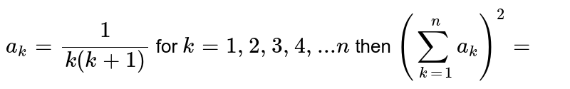 `a_k=1/(k(k+1))` for `k=1,2,3,4,...n` then `(sum_(k=1)^n a_k)^2=`