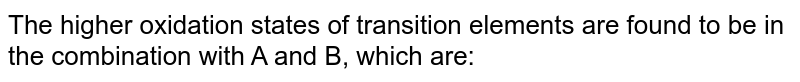 The higher oxidation states of transition elements are found to be in the combination with A and B, which are:
