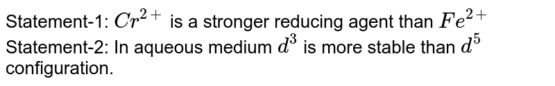 Statement-1: `Cr^(2+)` is a stronger reducing agent than `Fe^(2+)` <br> Statement-2: In aqueous medium `d^(3)` is more stable than `d^(5)` configuration.