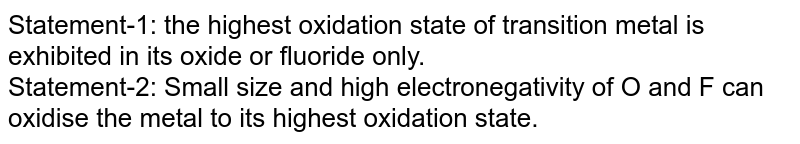 Statement-1: the highest oxidation state of transition metal is exhibited in its oxide or fluoride only. <br> Statement-2: Small size and high electronegativity of O and F can oxidise the metal to its highest oxidation state.