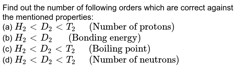 """Find out the number of following orders which are correct against the mentioned properties: <br> (a) `H_(2) lt D_(2) lt T_(2) """"  """" (""""Number of protons"""")` <br> (b) `H_(2) lt D_(2) """"   """" (""""Bonding energy"""")` <br> (c) `H_(2) lt D_(2) lt T_(2) """"  """" (""""Boiling point"""")` <br> (d) `H_(2) lt D_(2) lt T_(2) """"  """" (""""Number of neutrons"""")`"""