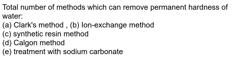 Total number of methods which can remove permanent hardness of water: <br> (a) Clark's method , (b) Ion-exchange method <br> (c) synthetic resin method <br> (d) Calgon method <br> (e) treatment with sodium carbonate