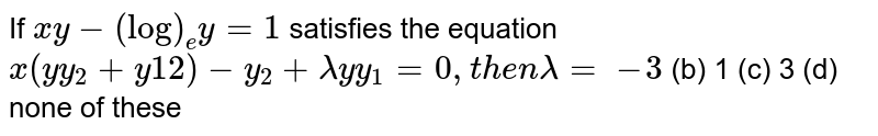 If `x y-(log)_e y=1` satisfies the equation `x(y y_2+y1 2)-y_2+lambday y_1=0,t h e nlambda=`  `-3`  (b) 1   (c) 3 (d) none of these