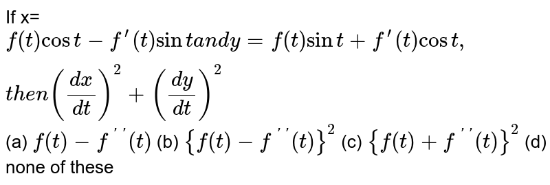 If  x=`f(t )cost-f^(prime)(t)sinta n dy=f(t)sint+f^(prime)(t)cost ,t h e n((dx)/(dt))^2+((dy)/(dt))^2`  (a) `f(t)-f^(primeprime)(t)`  (b) `{f(t)-f^(primeprime)(t)}^2`  (c) `{f(t)+f^(primeprime)(t)}^2`  (d) none of these