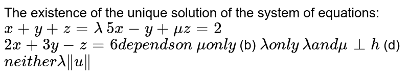 The existence of the unique solution of the system of equations: `x+y+z=lambda`  `5x-y+muz=2`  `2x+3y-z=6d e p e n d son`  `muon l y`  (b) `lambdaon l y`  `lambdaa n dmubot h`  (d) `n e i t h e rlambdanormu`