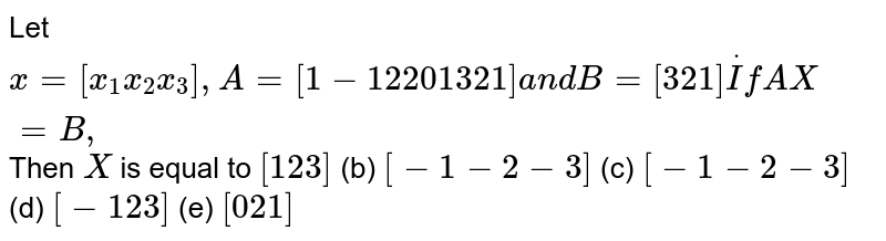 Let `x=[x_1x_2x_3],A=[1-1 2 2 0 1 3 2 1]a n dB=[3 2 1]dotIfA X=B ,` Then `X` is equal to `[1 2 3]`  (b) `[-1-2-3]`  (c) `[-1-2-3]`  (d) `[-1 2 3]`  (e) `[0 2 1]`