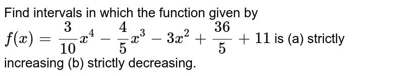 Find intervals in which the function given by `f(x)=3/(10)x^4-4/5x^3-3x^2+(36)/5+11` is  (a) strictly increasing (b) strictly decreasing.