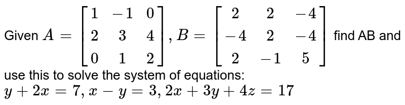 Given `A=[[1,-1, 0], [2, 3, 4], [0, 1, 2]], B= [[2,2,-4],[-4,2,-4],[2,-1,5]]` find AB and use this to solve the system of equations: `y+2x=7,x-y=3,2x+3y+4z=17`