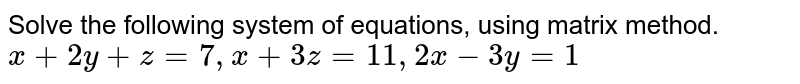 Solve the following system of equations, using matrix method. `x+2y+z=7,x+3z=11 ,2x-3y=1`
