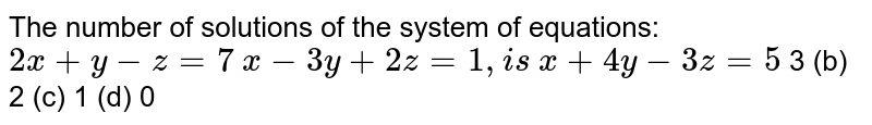 The number of solutions of the system of equations: `2x+y-z=7`  `x-3y+2z=1,i s`  `x+4y-3z=5`   3 (b) 2   (c) 1 (d)   0