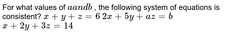 For what values of `aa n db` , the following system of equations is consistent? `x+y+z=6`  `2x+5y+a z=b`  `x+2y+3z=14`