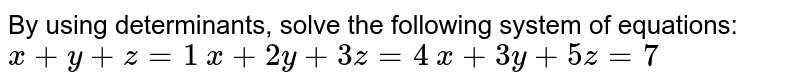 By using determinants, solve the following system of equations: `x+y+z=1`  `x+2y+3z=4`  `x+3y+5z=7`