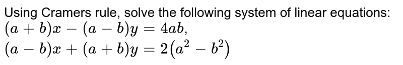 Using Cramers rule, solve the following system of linear equations: `(a+b)x-(a-b)y=4a b`,  `(a-b)x+(a+b)y=2(a^2-b^2)`