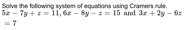 Solve the following system of equations using Cramers rule. `5x-7y+z=11 , 6x-8y-z=15 and 3x+2y-6z=7`