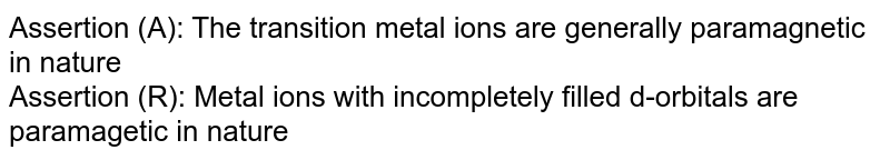 Assertion (A): The transition metal ions are generally paramagnetic in nature <br> Assertion (R): Metal ions with incompletely filled d-orbitals are paramagetic in nature
