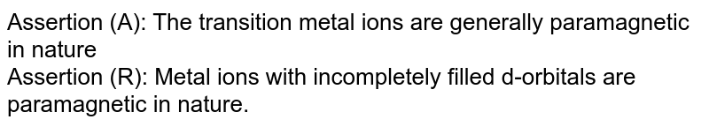 Assertion (A): The transition metal ions are generally paramagnetic in nature  <br> Assertion (R): Metal ions with incompletely filled d-orbitals are paramagnetic in nature.