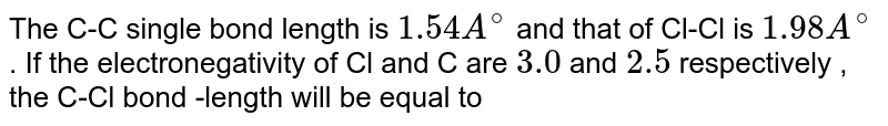 The C-C single bond length is `1.54 A^(@)` and that of Cl-Cl is `1.98 A^(@)` . If the electronegativity of Cl and C are `3.0` and `2.5` respectively , the C-Cl bond -length will be equal to
