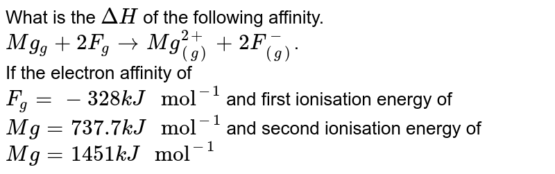 """What is the `DeltaH` of the following affinity. <br> `Mg_(g)+2F_(g) rarr Mg_((g))^(2+)+2F_((g))^(-)`. <br> If the electron affinity of <br> `F_(g) = -328 kJ """" mol""""^(-1)` and first ionisation energy of `Mg = 737.7kJ """" mol""""^(-1)` and second ionisation energy of `Mg = 1451kJ """" mol""""^(-1)`"""