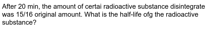 After 20 min, the amount of certai radioactive substance disintegrate was 15/16 original amount. What is the half-life ofg the radioactive substance?