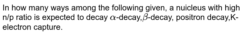 In how many ways among the following given, a nuicleus with n/p ratio is expected to decay `alpha`-decay,`beta`-decay, positron decay,K-electron capture.