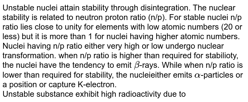Unstable nuclei attain stability through disintegration. The nuclear stability is related to neutron proton ratio (n/p). For stable nuclei n/p ratio lies close to unity for elements with low atomic numbers (20 or less) but it is more than 1 for nuclei having higher atomic numbers. Nuclei having n/p ratio either very high or low undergo nuclear transformation. when n/p ratio is higher than required for stabilioty, the nuclei have the tendency to emit `beta`-rays. While when n/p ratio is lower than required for stability, the nucleieither emits `alpha`-particles or a position or capture K-electron. <br> Unstable substance exhibit high radioactivity due to