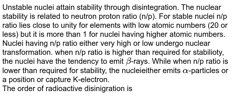 Unstable nuclei attain stability through disintegration. The nuclear stability is related to neutron proton ratio (n/p). For stable nuclei n/p ratio lies close to unity for elements with low atomic numbers (20 or less) but it is more than 1 for nuclei having higher atomic numbers. Nuclei having n/p ratio either very high or low undergo nuclear transformation. when n/p ratio is higher than required for stabilioty, the nuclei have the tendency to emit `beta`-rays. While when n/p ratio is lower than required for stability, the nucleieither emits `alpha`-particles or a position or capture K-electron. <br> The order of radioactive disinigration is
