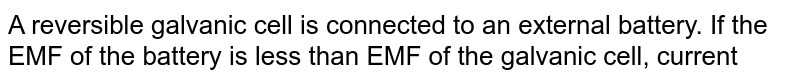 A reversible galvanic cell is connected to an external battery. If the EMF of the battery is less than EMF of the galvanic cell, current