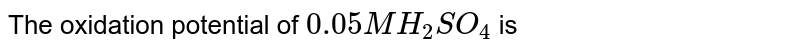 The oxidation potential of `0.05 MH_(2)SO_(4)` is