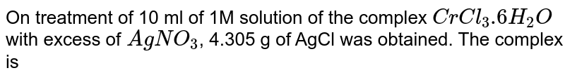 On treatment of 10 ml of 1M solution of the complex `CrCl_(3).6H_(2)O` with excess of `AgNO_(3)`, 4.305 g of AgCl was obtained. The complex is