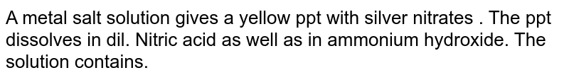 A metal salt solution gives a yellow ppt with silver nitrates . The ppt dissolves in dil. Nitric acid as well as in ammonium hydroxide. The solution contains.
