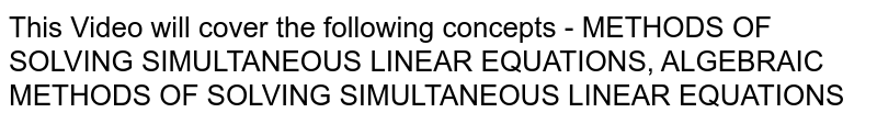 This Video will cover the following concepts - METHODS OF SOLVING SIMULTANEOUS LINEAR EQUATIONS, ALGEBRAIC METHODS OF SOLVING SIMULTANEOUS LINEAR EQUATIONS