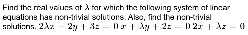 Find the real values of `lambda` for which the following system of linear equations has non-trivial   solutions. Also, find the non-trivial solutions. `2lambdax-2y+3z=0`  `x+lambday+2z=0`  `2x+lambdaz=0`