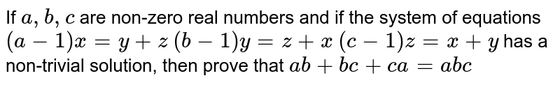If `a , b , c` are non-zero real numbers and if the system of equations `(a-1)x=y+z`  `(b-1)y=z+x`  `(c-1)z=x+y`  has a non-trivial solution, then `ab+bc+ca` equals to (A) `abc` (B) `a^2 - b^2 + c^2` (C) `a+b -c` (D) None of these
