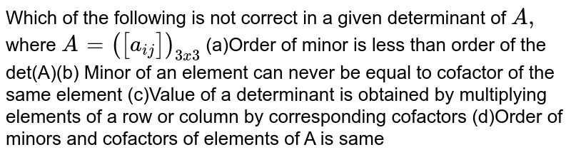 Which of the following is not correct in a given determinant of `A ,` where `A=([a_(i j)])_(3x3)`  (a)Order of minor is less than order of the det(A)(b) Minor of an element can never be equal to cofactor of the same element (c)Value of a determinant is obtained by multiplying elements of a row or   column by corresponding cofactors (d)Order of minors and cofactors of elements of A is same