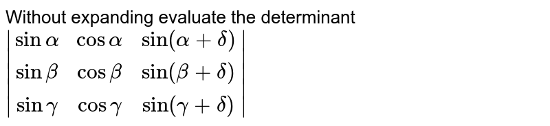 Without expanding evaluate the determinant `|[sinalpha,cosalpha,sin(alpha+delta)],[sinbeta,cosbeta,sin(beta+delta)],[singamma,cosgamma,sin(gamma+delta)]|`