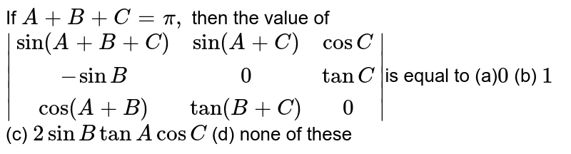 If `A+B+C=pi,` then the value of  ` [sin(A+B+C),sin(A+C),cosC],[-sinB,0,tanC],[cos(A+B),tan(B+C),0] `is equal to  (a)`0`  (b) `1`  (c) `2sinBtanAcosC`  (d) none of these