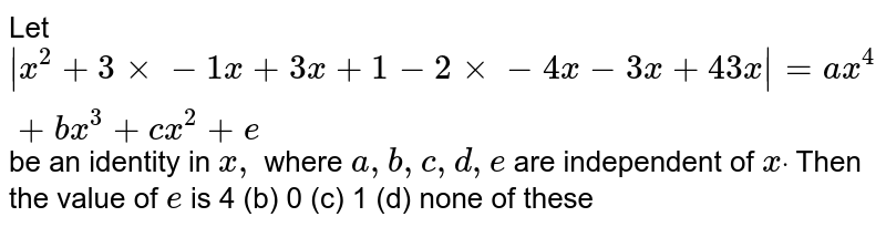 Let `|x^2+3xx-1x+3x+1-2xx-4x-3x+4 3x|=a x^4+b x^3+c x^2+e`  be an identity in `x ,` where `a , b , c , d , e` are independent of `xdot` Then the value of `e` is  4 (b)   0 (c) 1   (d) none of these