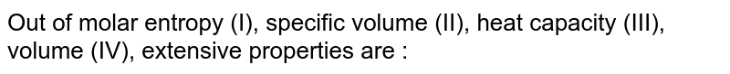 Out of molar entropy (I), specific volume (II), heat capacity (III), volume (IV), extensive properties are :
