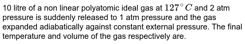 10 litre of a non linear polyatomic ideal gas at `127^(@)C` and 2 atm pressure is suddenly released to 1 atm pressure and the gas expanded adiabatically against constant external pressure. The final temperature and volume of the gas respectively are.