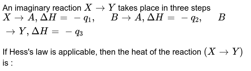 """An imaginary reaction `X rarr Y` takes place in three steps  <br>  `X rarr A, DeltaH=-q_(1), """"  """"BrarrA, DeltaH=-q_(2), """"  """"BrarrY, DeltaH=-q_(3)`  <br>  If Hess's law is applicable, then the heat of the reaction `(X rarr Y)` is :"""