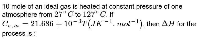 10 mole of an ideal gas is heated at constant pressure of one atmosphere from `27^(@)C` to `127^(@)C`. If `C_(v,m)=21.686+10^(-3)T(JK^(-1).mol^(-1))`, then `DeltaH` for the process is :