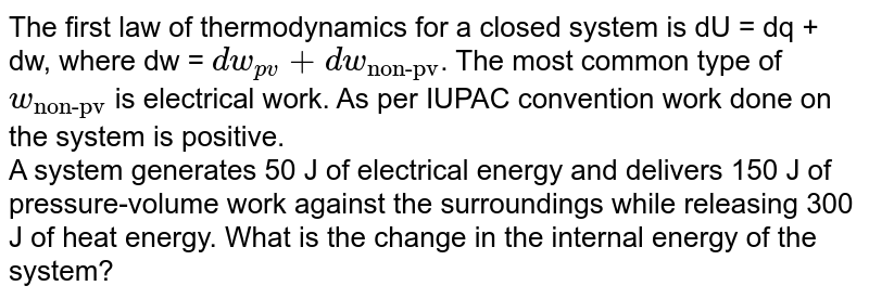 """The first law of thermodynamics for a closed system is dU = dq + dw, where dw = `dw_(pv)+dw_(""""non-pv"""")`. The most common type of `w_(""""non-pv"""")` is electrical work. As per IUPAC convention work done on the system is positive.  <br>  A system generates 50 J of electrical energy and delivers 150 J of pressure-volume  work against the surroundings while releasing 300 J of heat energy. What is the change in the internal energy of the system?"""