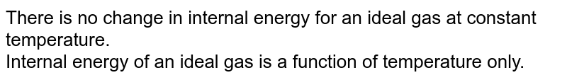 There is no change in internal energy for an ideal gas at constant temperature. <br> Internal energy of an ideal gas is a function of temperature only.