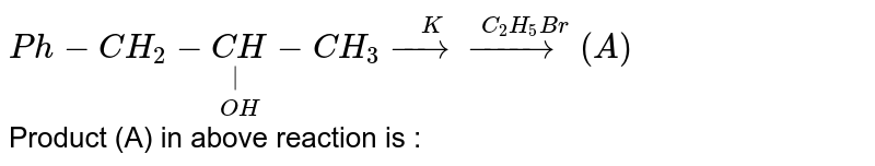 `Ph-CH_(2)-underset(OH)underset( )(CH)-CH_(3) overset(K)(rarr) overset(C_(2)H_(5)Br)(rarr) (A)` <br> Product (A) in above reaction is :