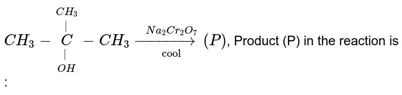 """`CH_(3)-underset(OH)underset( )overset(CH_(3))overset( )(C)-CH_(3) overset(Na_(2)Cr_(2)O_(7))underset(""""cool"""")(rarr) (P)`, Product (P) in the reaction is :"""
