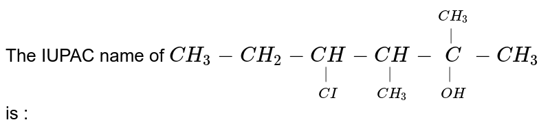 The IUPAC name of `CH_(3)-CH_(2)-underset(CI)underset(|)(CH)-underset(CH_(3))underset(|)(CH)-overset(CH_(3))overset(|)underset(OH)underset(|)(C)-CH_(3)` is :