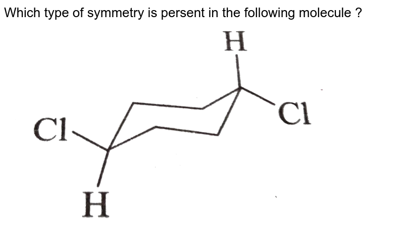 """Which type of symmetry is  persent in the following molecule ? <br> <img src=""""https://d10lpgp6xz60nq.cloudfront.net/physics_images/GRB_CHM_ORG_HP_C02_E01_047_Q01.png"""" width=""""80%"""">"""
