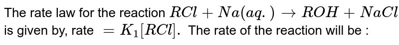 The rate law for the reaction `RCl+Na(aq.)rarrROH+NaCl` is given by, rate `=K_(1)[RCl].` The rate of the reaction will be :
