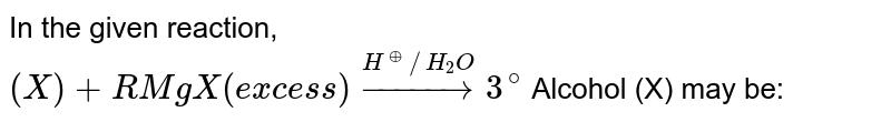 In the given reaction, <br> `(X)+RMgX(excess)overset(H^(oplus)//H_(2)O)rarr3^(@)` Alcohol (X) may be:
